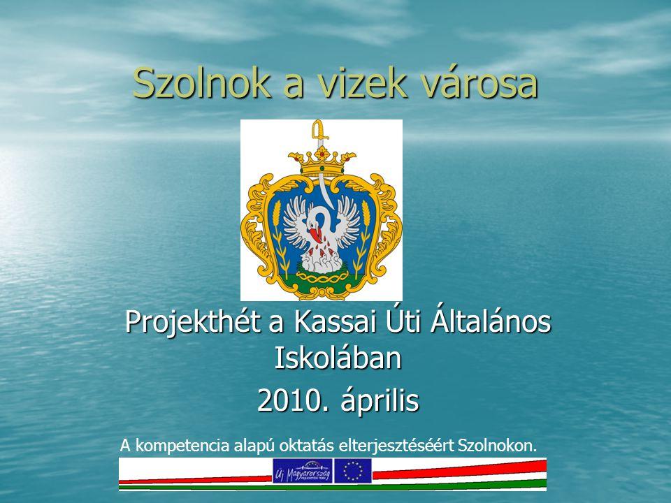 Szolnok a vizek városa Projekthét a Kassai Úti Általános Iskolában 2010. április A kompetencia alapú oktatás elterjesztéséért Szolnokon.