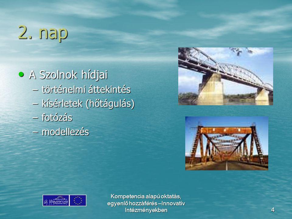 Kompetencia alapú oktatás, egyenlő hozzáférés –Innovatív Intézményekben4 2. nap A Szolnok hídjai A Szolnok hídjai –történelmi áttekintés –kísérletek (