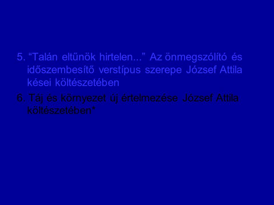 """5. """"Talán eltűnök hirtelen..."""" Az önmegszólító és időszembesítő verstípus szerepe József Attila kései költészetében 6. Táj és környezet új értelmezése"""