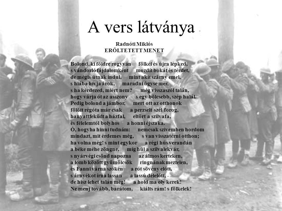 A vers látványa Radnóti Miklós ERŐLTETETT MENET Bolond, ki földre rogyván fölkél és újra lépked, s vándorló fájdalomként mozdít bokát és térdet, de mé
