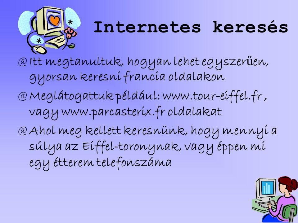 Internetes keresés @I@Itt megtanultuk, hogyan lehet egyszer ű en, gyorsan keresni francia oldalakon @M@Meglátogattuk például: www.tour-eiffel.fr, vagy