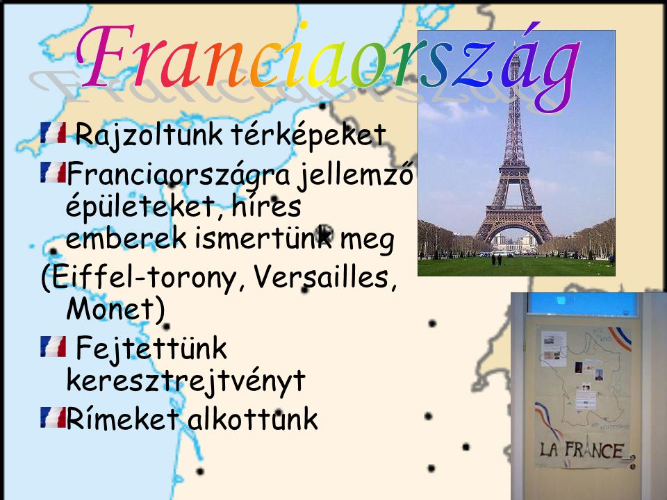 Rajzoltunk térképeket Franciaországra jellemző épületeket, híres emberek ismertünk meg (Eiffel-torony, Versailles, Monet) Fejtettünk keresztrejtvényt Rímeket alkottunk