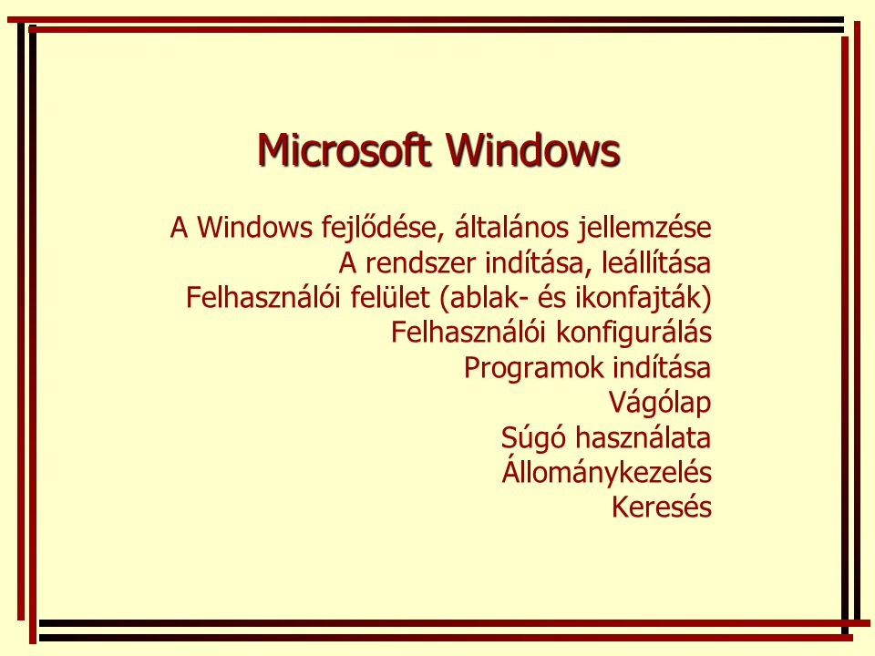 Microsoft Windows A Windows fejlődése, általános jellemzése A rendszer indítása, leállítása Felhasználói felület (ablak- és ikonfajták) Felhasználói k