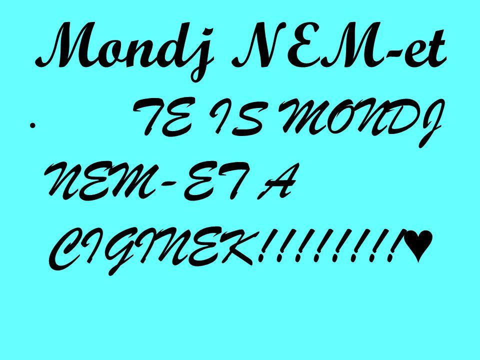 Mondj NEM-et TE IS MONDJ NEM-ET A CIGINEK!!!!!!!! ♥