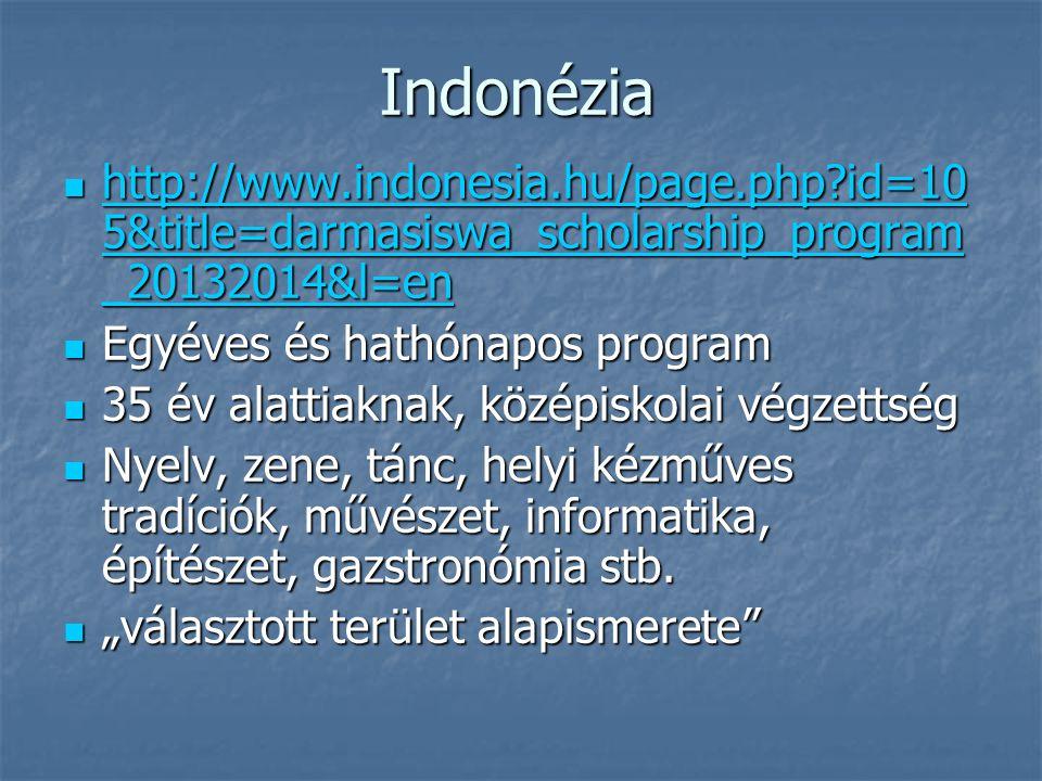 Indonézia http://www.indonesia.hu/page.php id=10 5&title=darmasiswa_scholarship_program _20132014&l=en http://www.indonesia.hu/page.php id=10 5&title=darmasiswa_scholarship_program _20132014&l=en http://www.indonesia.hu/page.php id=10 5&title=darmasiswa_scholarship_program _20132014&l=en http://www.indonesia.hu/page.php id=10 5&title=darmasiswa_scholarship_program _20132014&l=en Egyéves és hathónapos program Egyéves és hathónapos program 35 év alattiaknak, középiskolai végzettség 35 év alattiaknak, középiskolai végzettség Nyelv, zene, tánc, helyi kézműves tradíciók, művészet, informatika, építészet, gazstronómia stb.