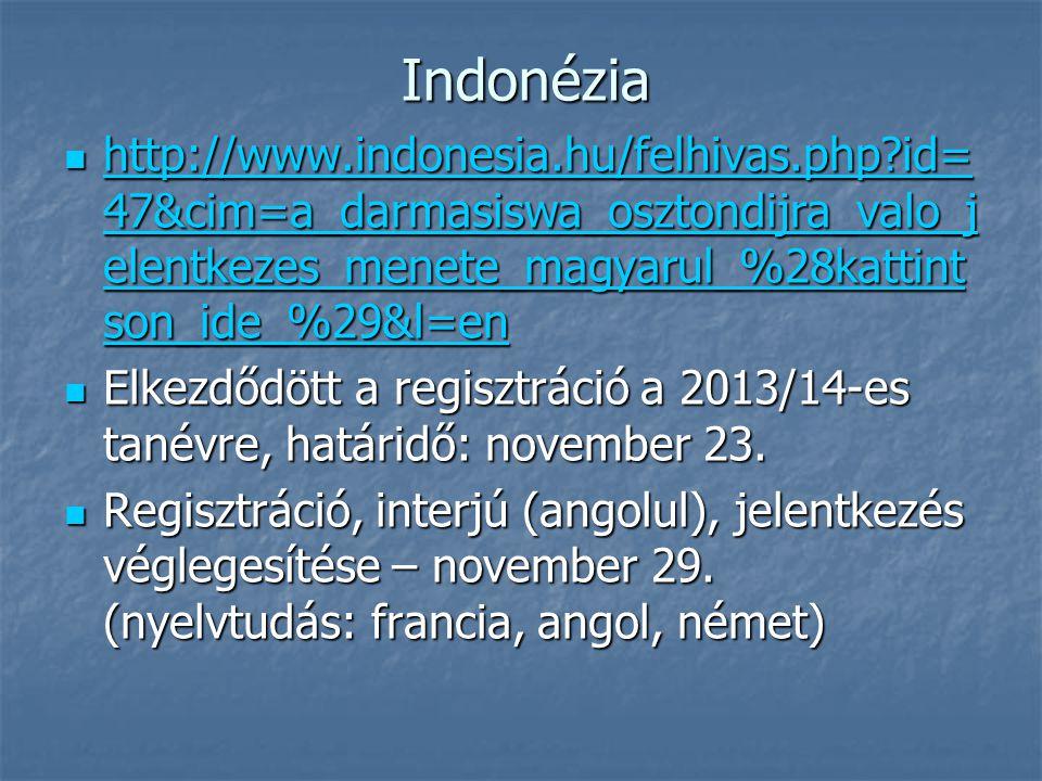 Indonézia http://www.indonesia.hu/felhivas.php id= 47&cim=a_darmasiswa_osztondijra_valo_j elentkezes_menete_magyarul_%28kattint son_ide_%29&l=en http://www.indonesia.hu/felhivas.php id= 47&cim=a_darmasiswa_osztondijra_valo_j elentkezes_menete_magyarul_%28kattint son_ide_%29&l=en http://www.indonesia.hu/felhivas.php id= 47&cim=a_darmasiswa_osztondijra_valo_j elentkezes_menete_magyarul_%28kattint son_ide_%29&l=en http://www.indonesia.hu/felhivas.php id= 47&cim=a_darmasiswa_osztondijra_valo_j elentkezes_menete_magyarul_%28kattint son_ide_%29&l=en Elkezdődött a regisztráció a 2013/14-es tanévre, határidő: november 23.