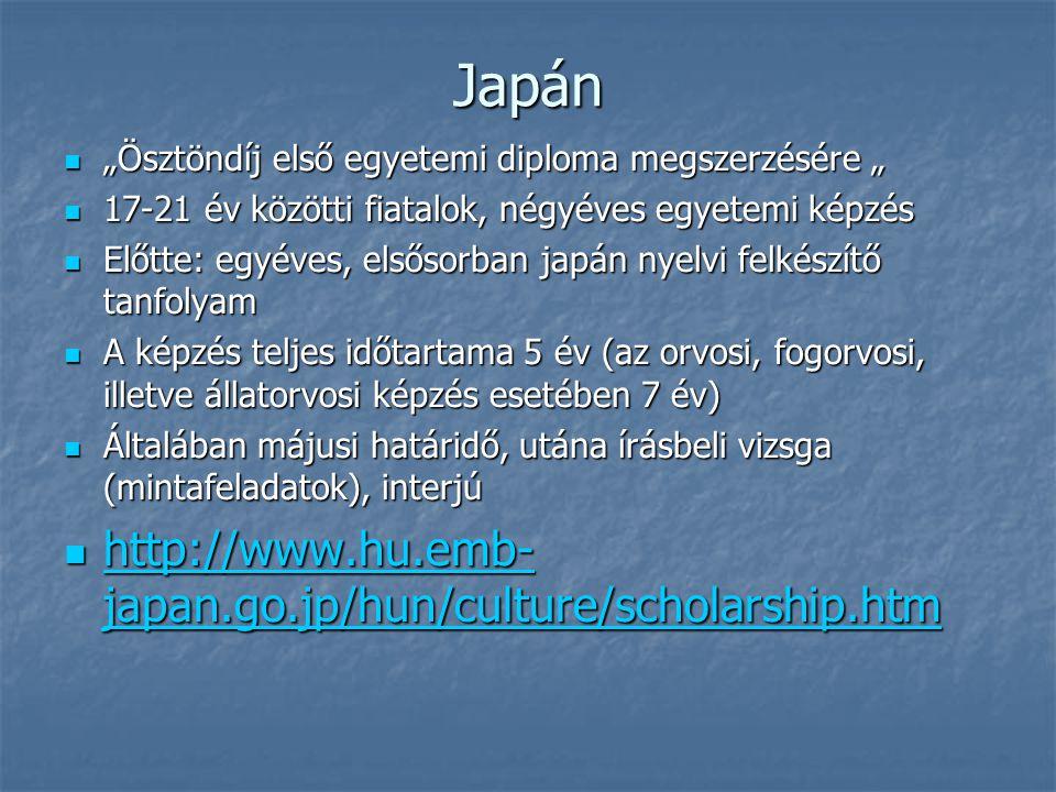 """Japán """"Ösztöndíj első egyetemi diploma megszerzésére """" """"Ösztöndíj első egyetemi diploma megszerzésére """" 17-21 év közötti fiatalok, négyéves egyetemi képzés 17-21 év közötti fiatalok, négyéves egyetemi képzés Előtte: egyéves, elsősorban japán nyelvi felkészítő tanfolyam Előtte: egyéves, elsősorban japán nyelvi felkészítő tanfolyam A képzés teljes időtartama 5 év (az orvosi, fogorvosi, illetve állatorvosi képzés esetében 7 év) A képzés teljes időtartama 5 év (az orvosi, fogorvosi, illetve állatorvosi képzés esetében 7 év) Általában májusi határidő, utána írásbeli vizsga (mintafeladatok), interjú Általában májusi határidő, utána írásbeli vizsga (mintafeladatok), interjú http://www.hu.emb- japan.go.jp/hun/culture/scholarship.htm http://www.hu.emb- japan.go.jp/hun/culture/scholarship.htm http://www.hu.emb- japan.go.jp/hun/culture/scholarship.htm http://www.hu.emb- japan.go.jp/hun/culture/scholarship.htm"""