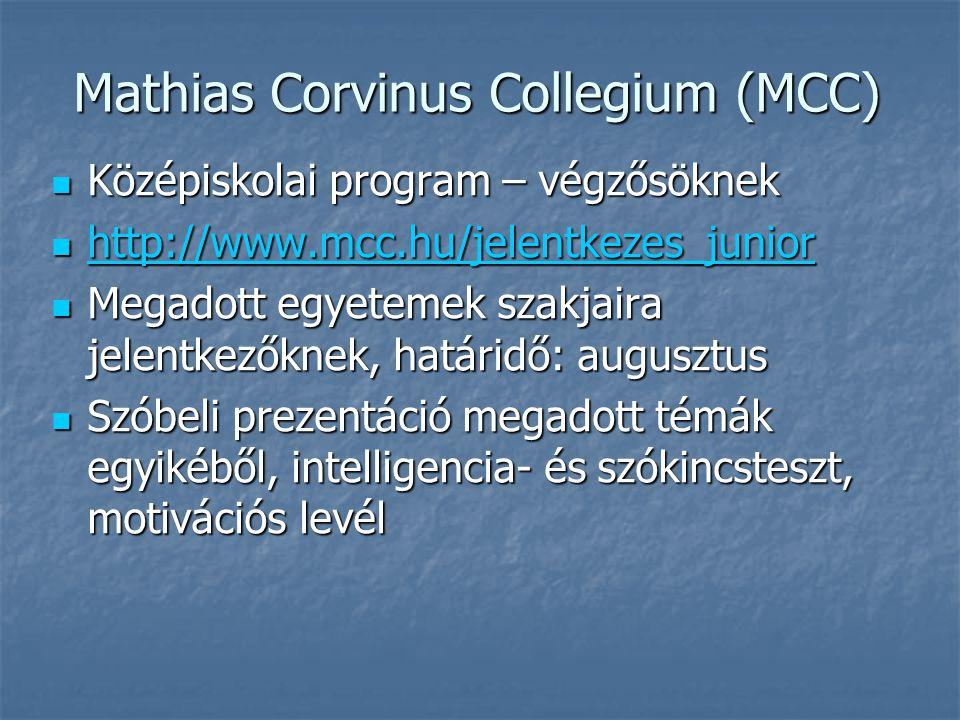 Mathias Corvinus Collegium (MCC) Középiskolai program – végzősöknek Középiskolai program – végzősöknek http://www.mcc.hu/jelentkezes_junior http://www.mcc.hu/jelentkezes_junior http://www.mcc.hu/jelentkezes_junior Megadott egyetemek szakjaira jelentkezőknek, határidő: augusztus Megadott egyetemek szakjaira jelentkezőknek, határidő: augusztus Szóbeli prezentáció megadott témák egyikéből, intelligencia- és szókincsteszt, motivációs levél Szóbeli prezentáció megadott témák egyikéből, intelligencia- és szókincsteszt, motivációs levél