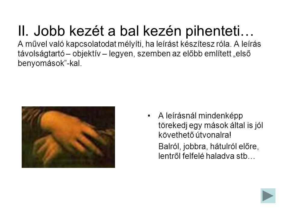 II. Jobb kezét a bal kezén pihenteti… A művel való kapcsolatodat mélyíti, ha leírást készítesz róla. A leírás távolságtartó – objektív – legyen, szemb