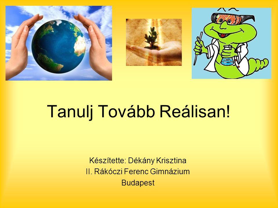 Tanulj Tovább Reálisan! Készítette: Dékány Krisztina II. Rákóczi Ferenc Gimnázium Budapest