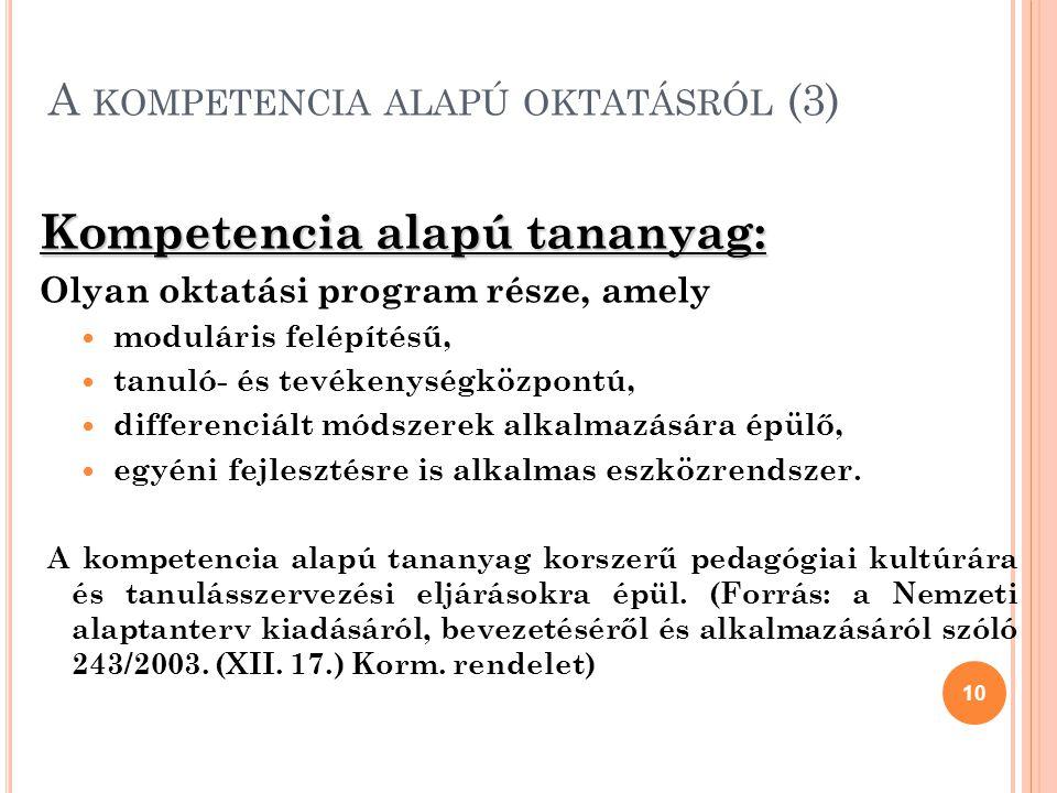 A KOMPETENCIA ALAPÚ OKTATÁSRÓL (3) Kompetencia alapú tananyag: Olyan oktatási program része, amely moduláris felépítésű, tanuló- és tevékenységközpontú, differenciált módszerek alkalmazására épülő, egyéni fejlesztésre is alkalmas eszközrendszer.