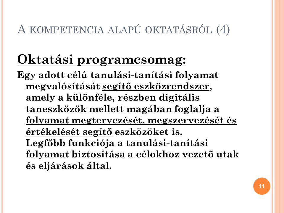 A KOMPETENCIA ALAPÚ OKTATÁSRÓL (4) Oktatási programcsomag: Egy adott célú tanulási-tanítási folyamat megvalósítását segítő eszközrendszer, amely a különféle, részben digitális taneszközök mellett magában foglalja a folyamat megtervezését, megszervezését és értékelését segítő eszközöket is.