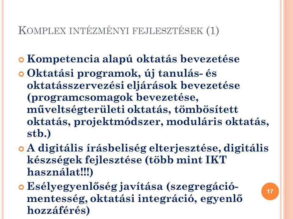 K OMPLEX INTÉZMÉNYI FEJLESZTÉSEK (1) Kompetencia alapú oktatás bevezetése Oktatási programok, új tanulás- és oktatásszervezési eljárások bevezetése (programcsomagok bevezetése, műveltségterületi oktatás, tömbösített oktatás, projektmódszer, moduláris oktatás, stb.) A digitális írásbeliség elterjesztése, digitális készségek fejlesztése (több mint IKT használat!!!) Esélyegyenlőség javítása (szegregáció- mentesség, oktatási integráció, egyenlő hozzáférés) 17