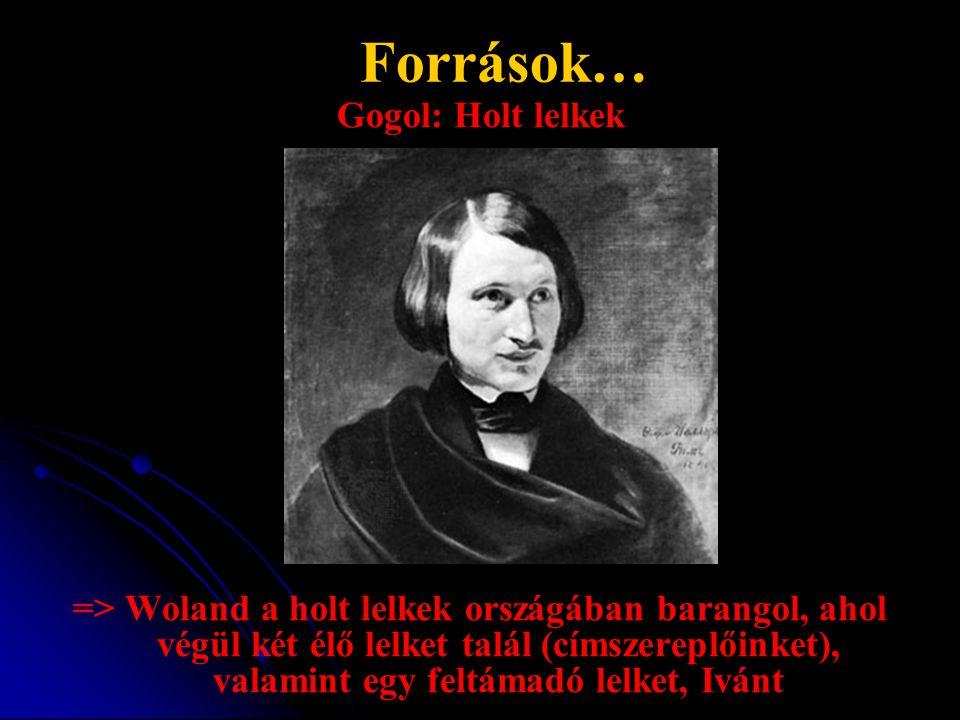 Források… Gogol: Holt lelkek => Woland a holt lelkek országában barangol, ahol végül két élő lelket talál (címszereplőinket), valamint egy feltámadó l
