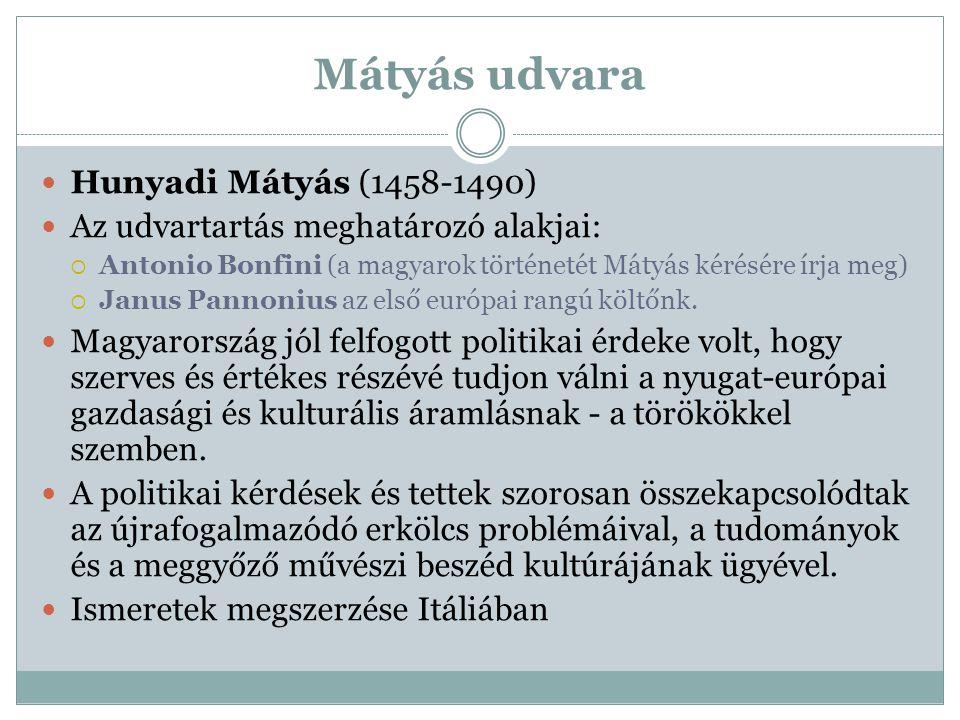 Mátyás udvara Hunyadi Mátyás (1458-1490) Az udvartartás meghatározó alakjai:  Antonio Bonfini (a magyarok történetét Mátyás kérésére írja meg)  Janu