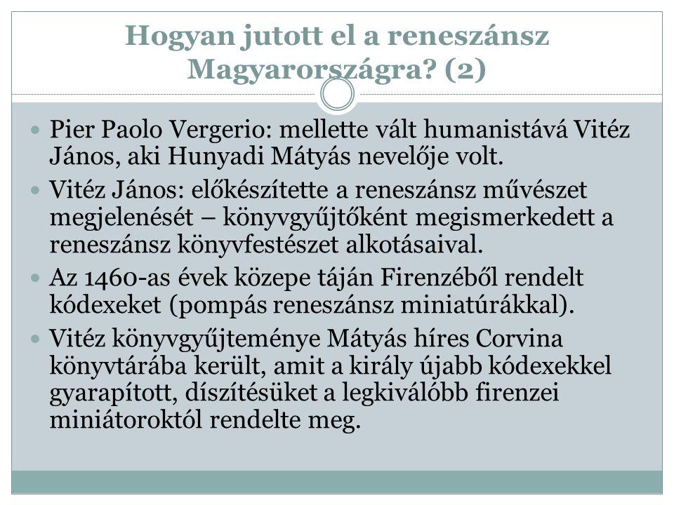 Hogyan jutott el a reneszánsz Magyarországra? (2) Pier Paolo Vergerio: mellette vált humanistává Vitéz János, aki Hunyadi Mátyás nevelője volt. Vitéz
