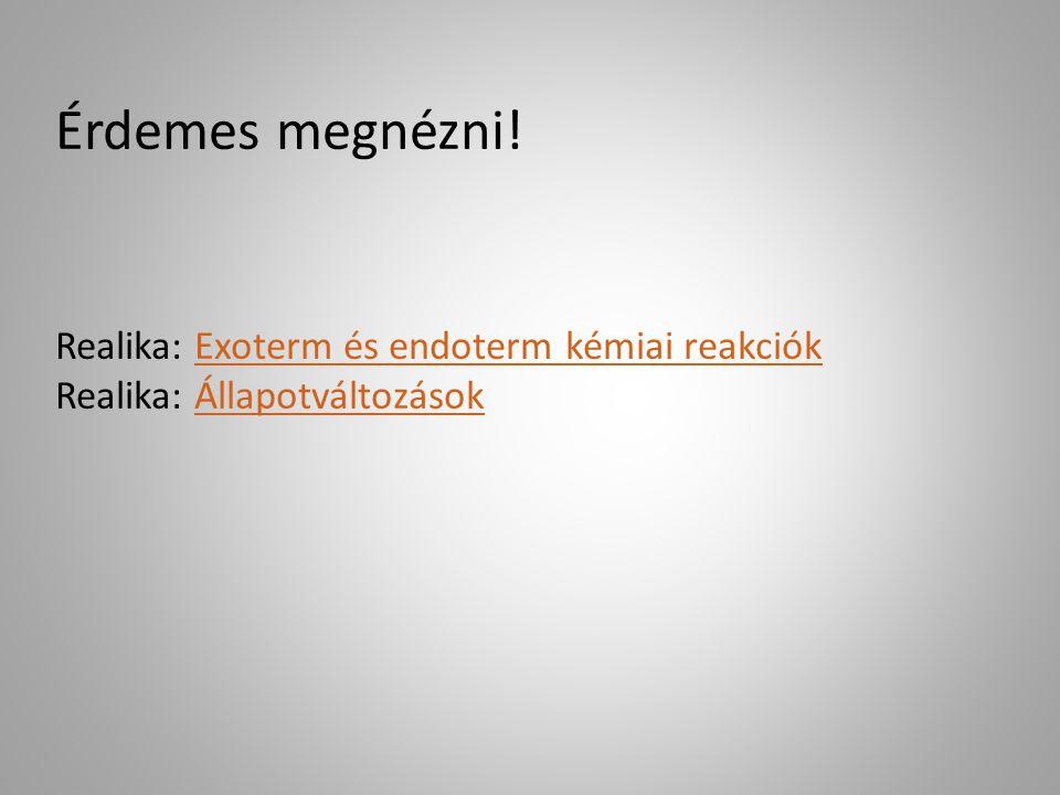 Érdemes megnézni! Realika: Exoterm és endoterm kémiai reakciók Realika: ÁllapotváltozásokExoterm és endoterm kémiai reakciókÁllapotváltozások
