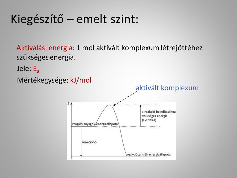 Aktiválási energia: 1 mol aktivált komplexum létrejöttéhez szükséges energia. Jele: E a Mértékegysége: kJ/mol aktivált komplexum