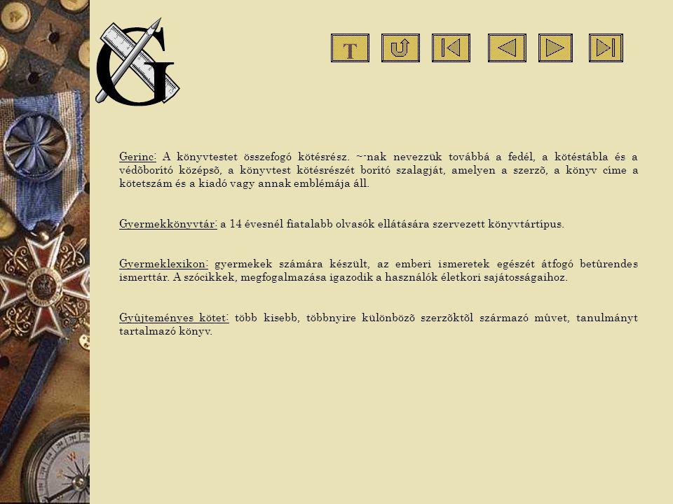 Gerinc: A könyvtestet összefogó kötésrész. ~-nak nevezzük továbbá a fedél, a kötéstábla és a védõborító középsõ, a könyvtest kötésrészét borító szalag