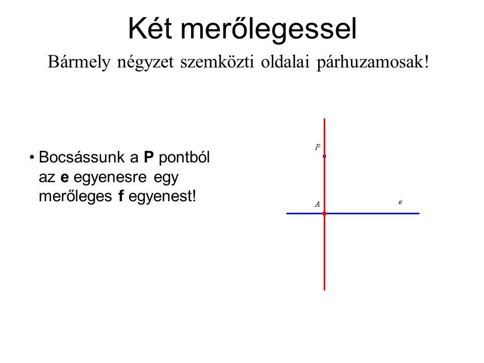 Két merőlegessel Bármely négyzet szemközti oldalai párhuzamosak! Bocsássunk a P pontból az e egyenesre egy merőleges f egyenest!