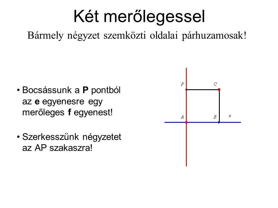 Két merőlegessel Bármely négyzet szemközti oldalai párhuzamosak! Bocsássunk a P pontból az e egyenesre egy merőleges f egyenest! Szerkesszünk négyzete