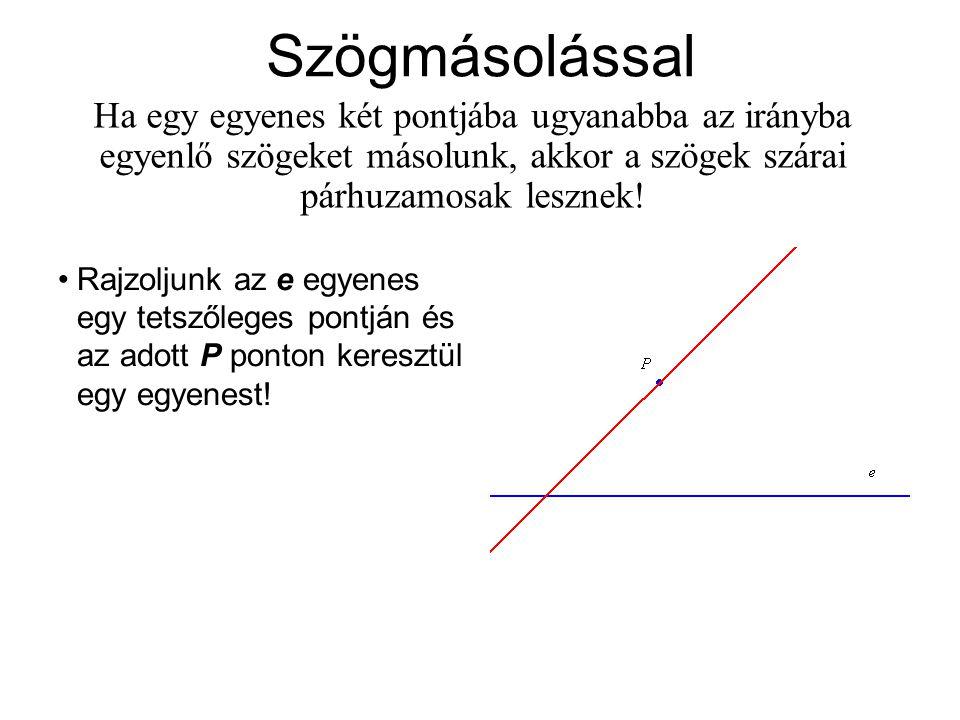 Szögmásolással Ha egy egyenes két pontjába ugyanabba az irányba egyenlő szögeket másolunk, akkor a szögek szárai párhuzamosak lesznek! Rajzoljunk az e