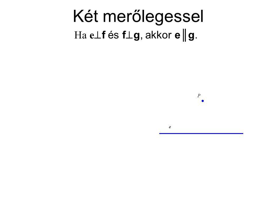 Két merőlegessel Ha e  f és f  g, akkor e║g.