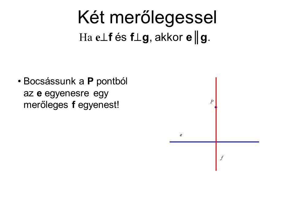 Két merőlegessel Ha e  f és f  g, akkor e║g. Bocsássunk a P pontból az e egyenesre egy merőleges f egyenest!
