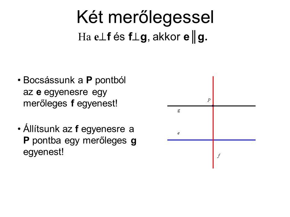 Két merőlegessel Ha e  f és f  g, akkor e║g. Bocsássunk a P pontból az e egyenesre egy merőleges f egyenest! Állítsunk az f egyenesre a P pontba egy