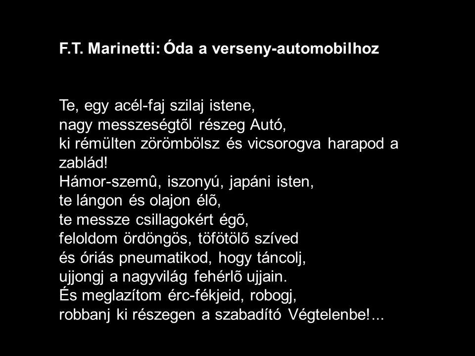 F.T. Marinetti: Óda a verseny-automobilhoz Te, egy acél-faj szilaj istene, nagy messzeségtõl részeg Autó, ki rémülten zörömbölsz és vicsorogva harapod