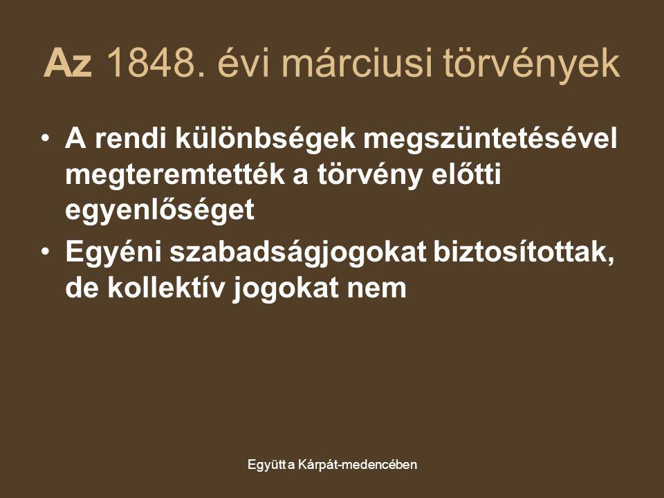 Együtt a Kárpát-medencében Az 1848. évi márciusi törvények A rendi különbségek megszüntetésével megteremtették a törvény előtti egyenlőséget Egyéni sz