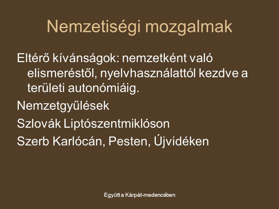 Együtt a Kárpát-medencében Nemzetiségi mozgalmak Eltérő kívánságok: nemzetként való elismeréstől, nyelvhasználattól kezdve a területi autonómiáig. Nem