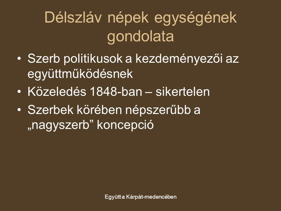 Együtt a Kárpát-medencében Délszláv népek egységének gondolata Szerb politikusok a kezdeményezői az együttműködésnek Közeledés 1848-ban – sikertelen S
