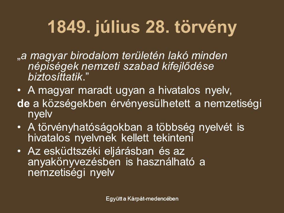 """Együtt a Kárpát-medencében 1849. július 28. törvény """"a magyar birodalom területén lakó minden népiségek nemzeti szabad kifejlődése biztosíttatik."""" A m"""