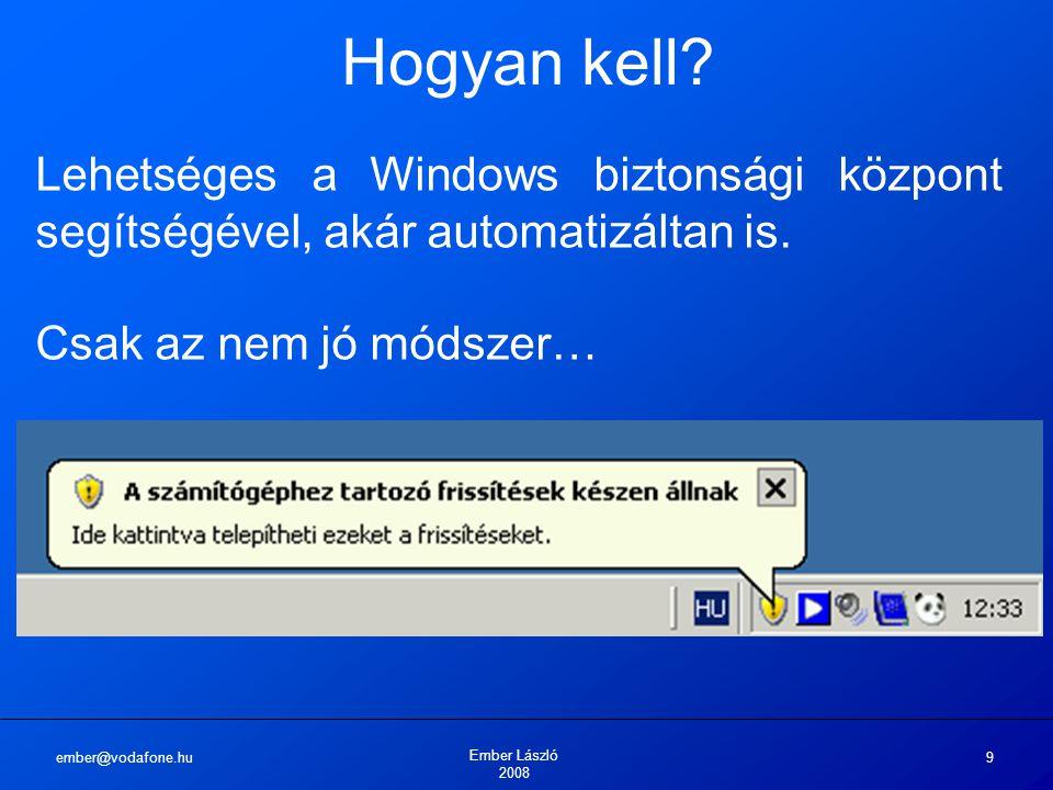 ember@vodafone.hu Ember László 2008 9 Hogyan kell? Lehetséges a Windows biztonsági központ segítségével, akár automatizáltan is. Csak az nem jó módsze