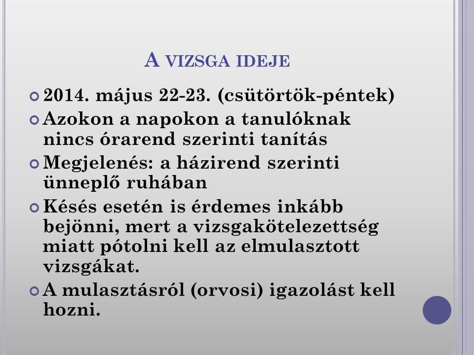 A VIZSGA IDEJE 2014. május 22-23. (csütörtök-péntek) Azokon a napokon a tanulóknak nincs órarend szerinti tanítás Megjelenés: a házirend szerinti ünne