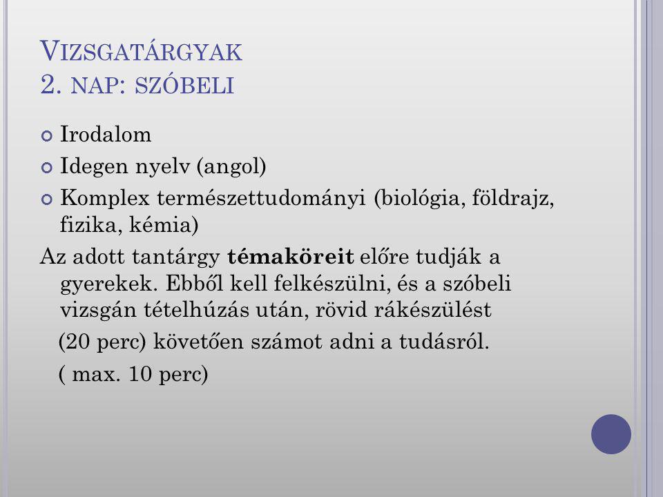 V IZSGATÁRGYAK 2. NAP : SZÓBELI Irodalom Idegen nyelv (angol) Komplex természettudományi (biológia, földrajz, fizika, kémia) Az adott tantárgy témakör