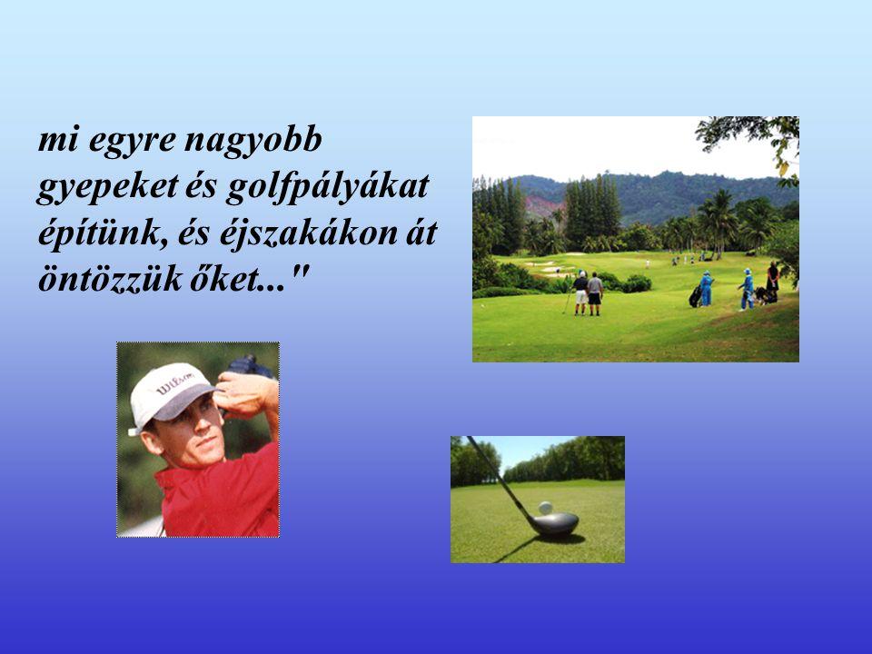 mi egyre nagyobb gyepeket és golfpályákat építünk, és éjszakákon át öntözzük őket...