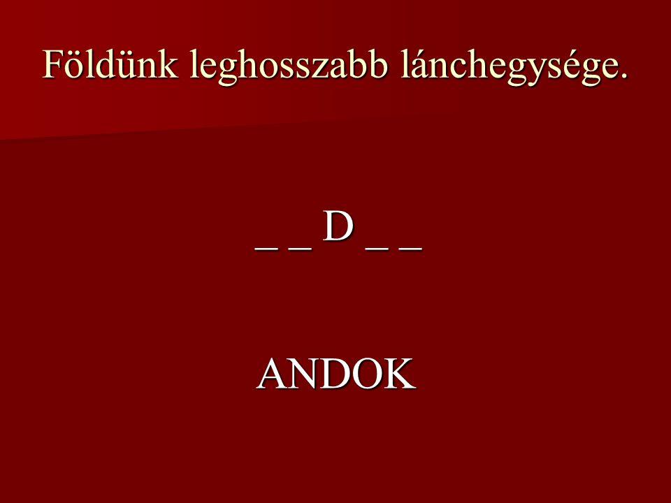 Földünk leghosszabb lánchegysége. _ _ D _ _ ANDOK