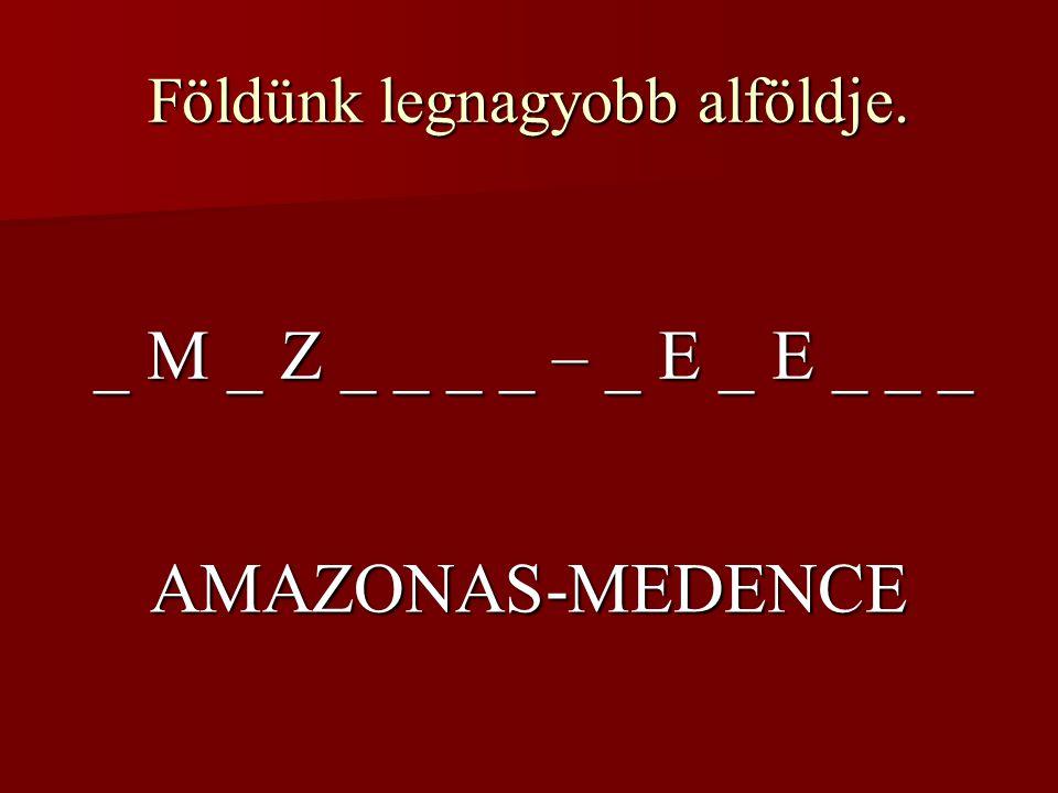 Földünk legnagyobb alföldje. _ M _ Z _ _ _ _ – _ E _ E _ _ _ AMAZONAS-MEDENCE
