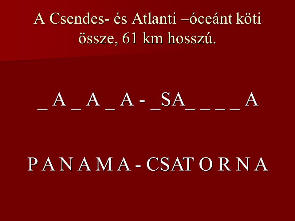 A Csendes- és Atlanti –óceánt köti össze, 61 km hosszú. _ A _ A _ A - _SA_ _ _ _ A P A N A M A - CSAT O R N A