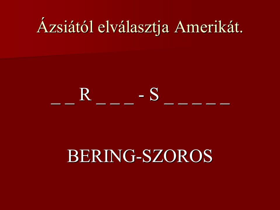 Ázsiától elválasztja Amerikát. _ _ R _ _ _ - S _ _ _ _ _ BERING-SZOROS
