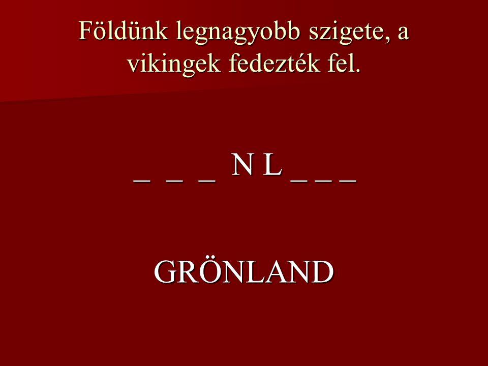 Földünk legnagyobb szigete, a vikingek fedezték fel. _ _ _ N L _ _ _ GRÖNLAND