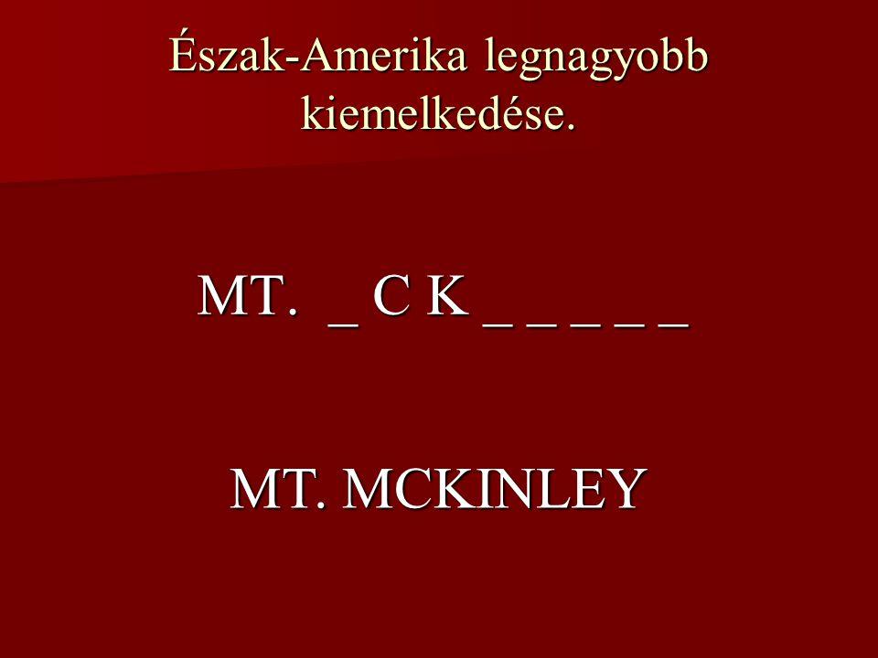 Észak-Amerika legnagyobb kiemelkedése. MT. _ C K _ _ _ _ _ MT. MCKINLEY