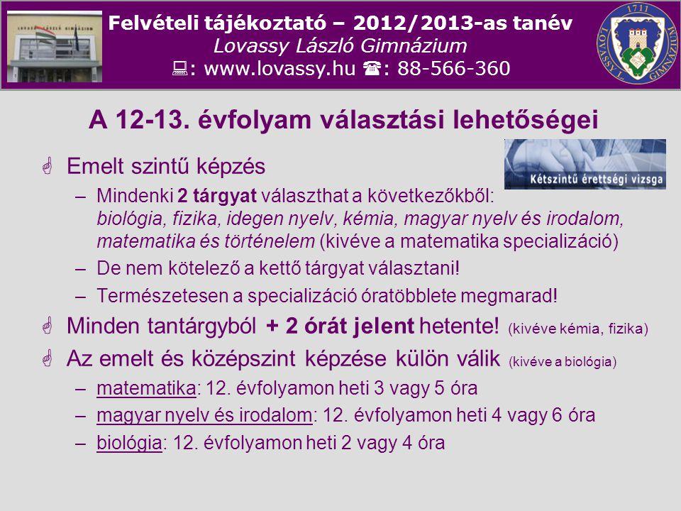 Felvételi tájékoztató – 2012/2013-as tanév Lovassy László Gimnázium  : www.lovassy.hu  : 88-566-360 A 12-13. évfolyam választási lehetőségei  Emelt