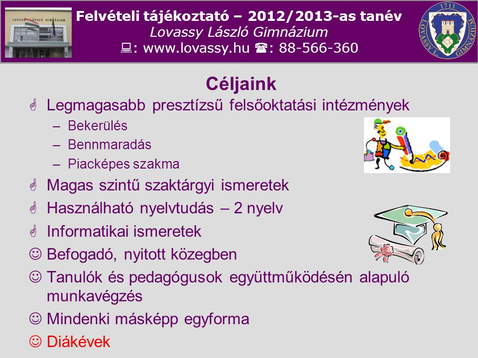 Felvételi tájékoztató – 2012/2013-as tanév Lovassy László Gimnázium  : www.lovassy.hu  : 88-566-360 Céljaink  Legmagasabb presztízsű felsőoktatási