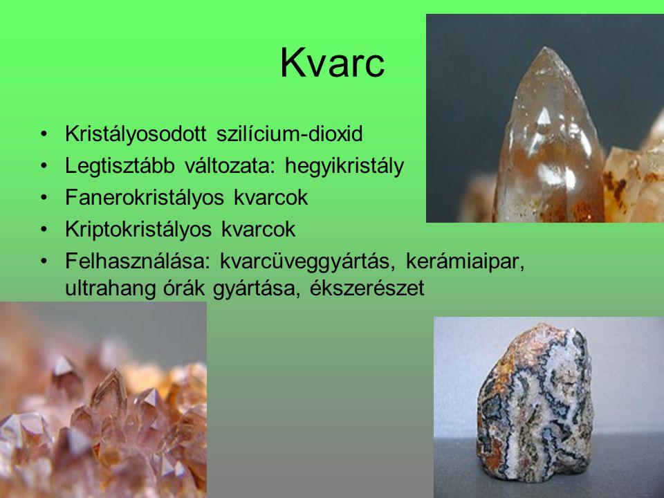 Kvarc Kristályosodott szilícium-dioxid Legtisztább változata: hegyikristály Fanerokristályos kvarcok Kriptokristályos kvarcok Felhasználása: kvarcüveggyártás, kerámiaipar, ultrahang órák gyártása, ékszerészet