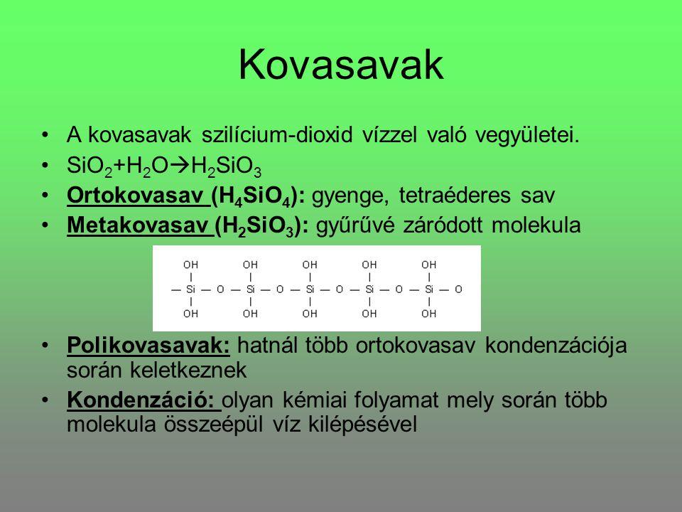 Kovasavak A kovasavak szilícium-dioxid vízzel való vegyületei. SiO 2 +H 2 O  H 2 SiO 3 Ortokovasav (H 4 SiO 4 ): gyenge, tetraéderes sav Metakovasav