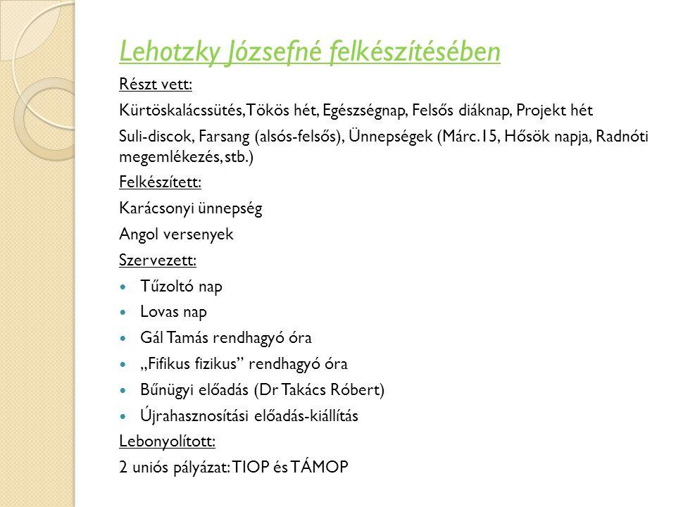 Lehotzky Józsefné felkészítésében Részt vett: Kürtöskalácssütés,Tökös hét, Egészségnap, Felsős diáknap, Projekt hét Suli-discok, Farsang (alsós-felsős