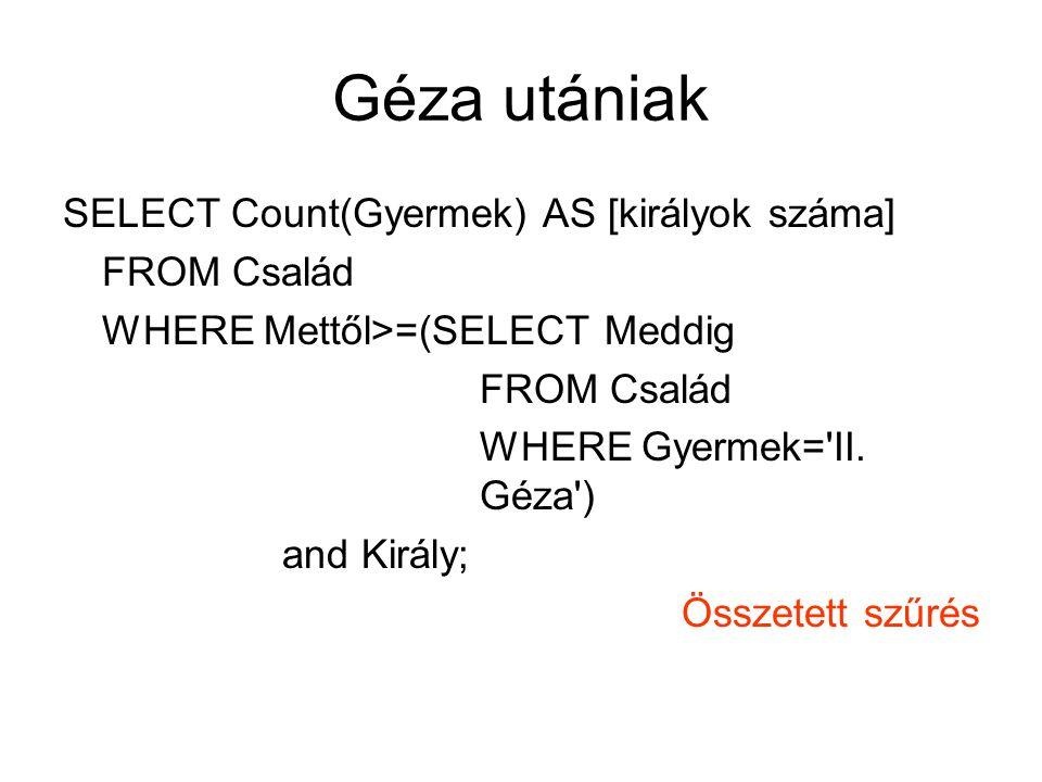 Géza utániak SELECT Count(Gyermek) AS [királyok száma] FROM Család WHERE Mettől>=(SELECT Meddig FROM Család WHERE Gyermek='II. Géza') and Király; Össz